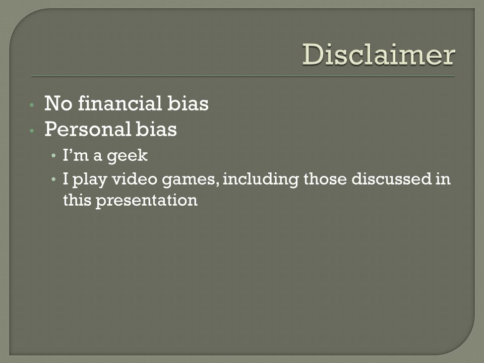 No financial bias Personal bias I'm a geek I play video games, including those discussed in this presentation