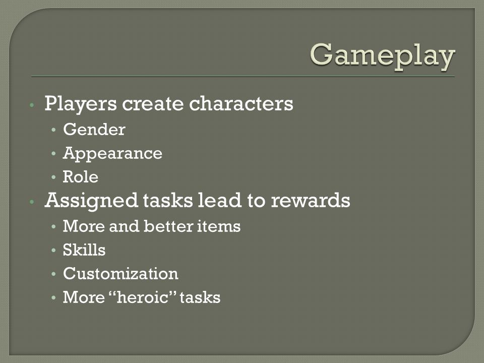 Players create characters Gender Appearance Role Assigned tasks lead to rewards More and better items Skills Customization More heroic tasks