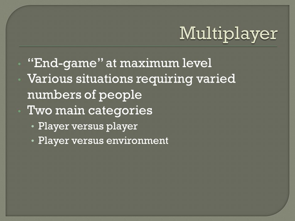 End-game at maximum level Various situations requiring varied numbers of people Two main categories Player versus player Player versus environment