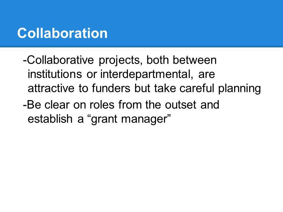 Collaboration -Collaborative projects, both between institutions or interdepartmental, are attractive to funders but take careful planning -Be clear o