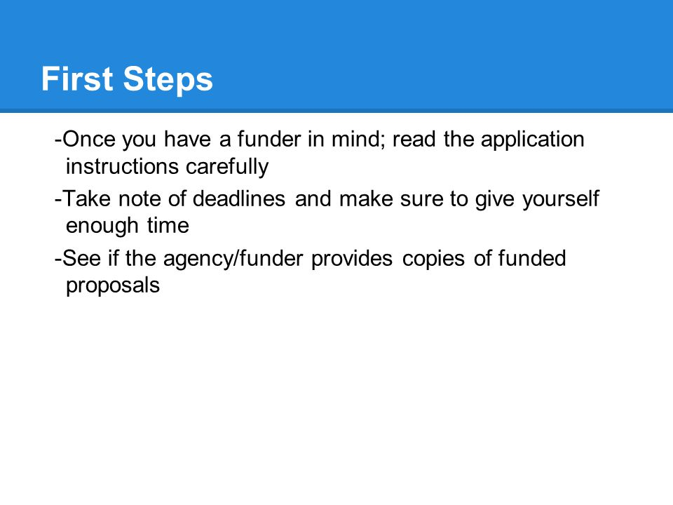 First Steps -Once you have a funder in mind; read the application instructions carefully -Take note of deadlines and make sure to give yourself enough