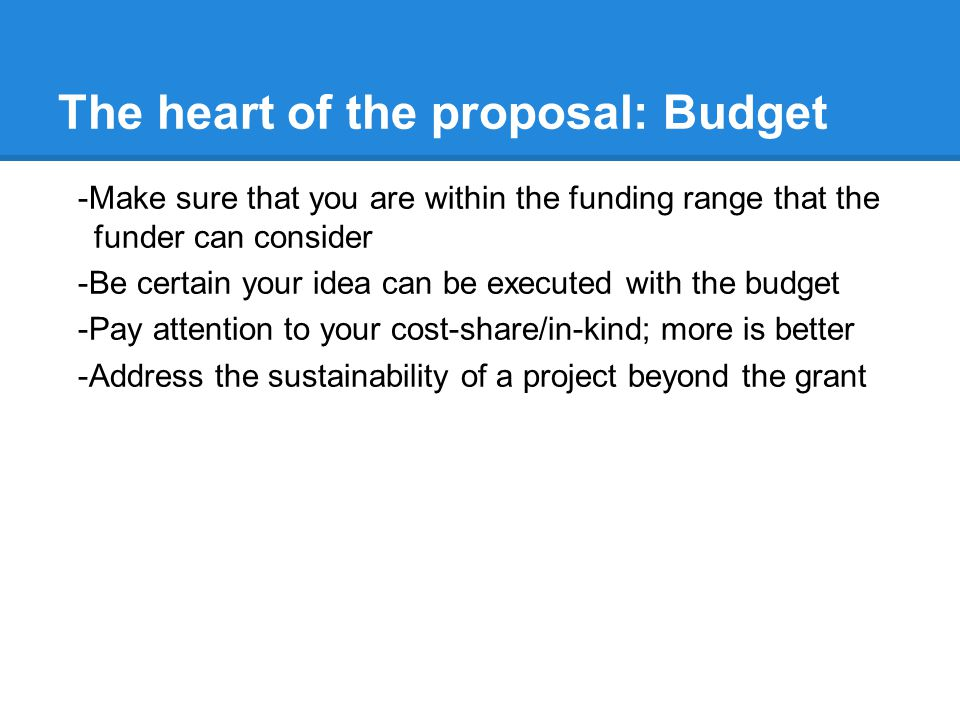 The heart of the proposal: Budget -Make sure that you are within the funding range that the funder can consider -Be certain your idea can be executed