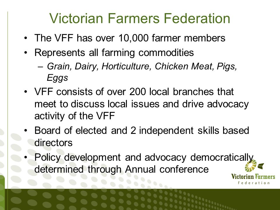 Victorian Farmers Federation The VFF has over 10,000 farmer members Represents all farming commodities –Grain, Dairy, Horticulture, Chicken Meat, Pigs