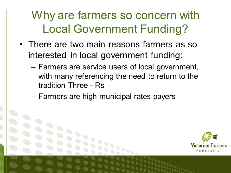 Municipal Rates Campaign VFF Research into Municipal rates –Survey of farmers found Average farmer rates Bill is $8500 (with examples of $30k and $40k) Average residential Bill is under $1000 85% of respondent are not satisfied with Council services –Improved road maintenance would greatly assist in this Analysis of Council budgets found: –Farmers pay 50% of all rates assessed on business in rural and regional Vic, but make up 13% of regional economy –In the past 5 years rates collection has increase by over 35% across regional Victoria