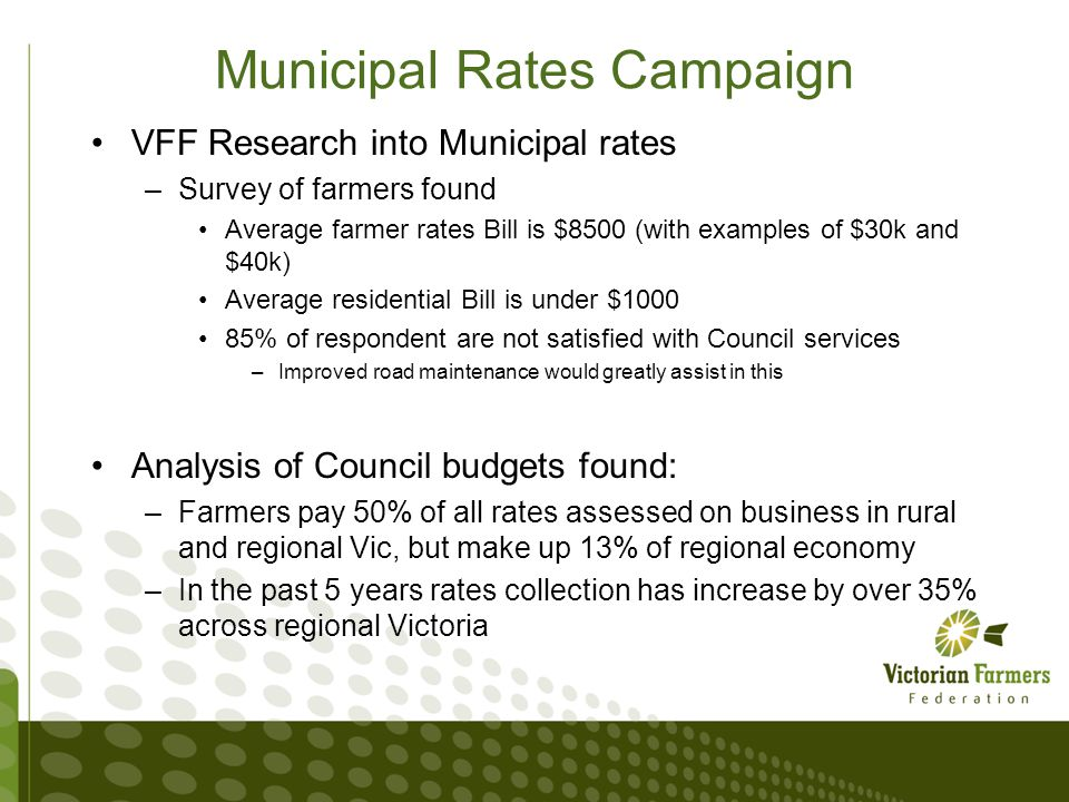 Municipal Rates Campaign VFF Research into Municipal rates –Survey of farmers found Average farmer rates Bill is $8500 (with examples of $30k and $40k