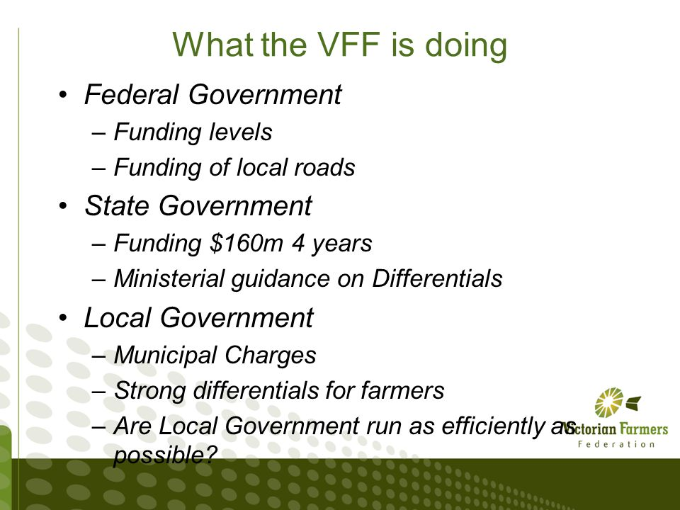 State Review to Local Government funding VFF is conducting a letter writing campaign Petition calling for an Inquiry into Rural rating First step to the acceptance that something needs to be done We want to work with the community to deliver reform to local government