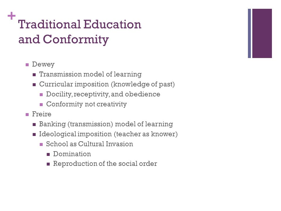 + Traditional Education and Conformity Dewey Transmission model of learning Curricular imposition (knowledge of past) Docility, receptivity, and obedi