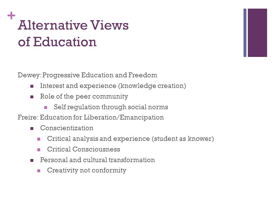 + Alternative Views of Education Dewey: Progressive Education and Freedom Interest and experience (knowledge creation) Role of the peer community Self