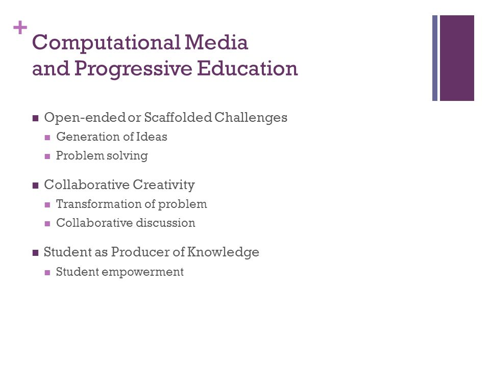 + Computational Media and Progressive Education Open-ended or Scaffolded Challenges Generation of Ideas Problem solving Collaborative Creativity Transformation of problem Collaborative discussion Student as Producer of Knowledge Student empowerment