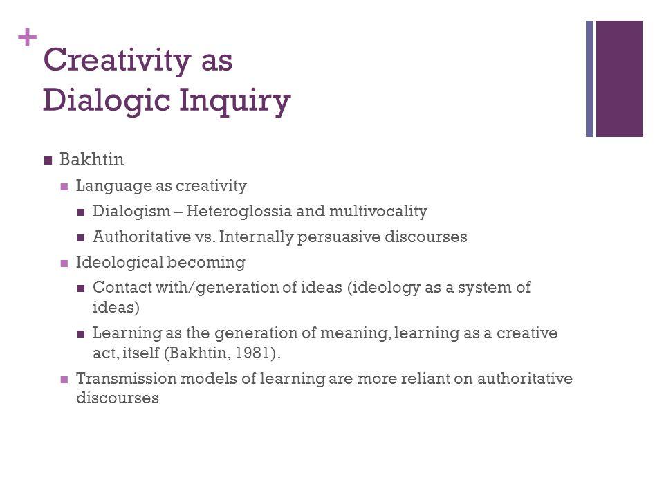 + Creativity as Dialogic Inquiry Bakhtin Language as creativity Dialogism – Heteroglossia and multivocality Authoritative vs. Internally persuasive di