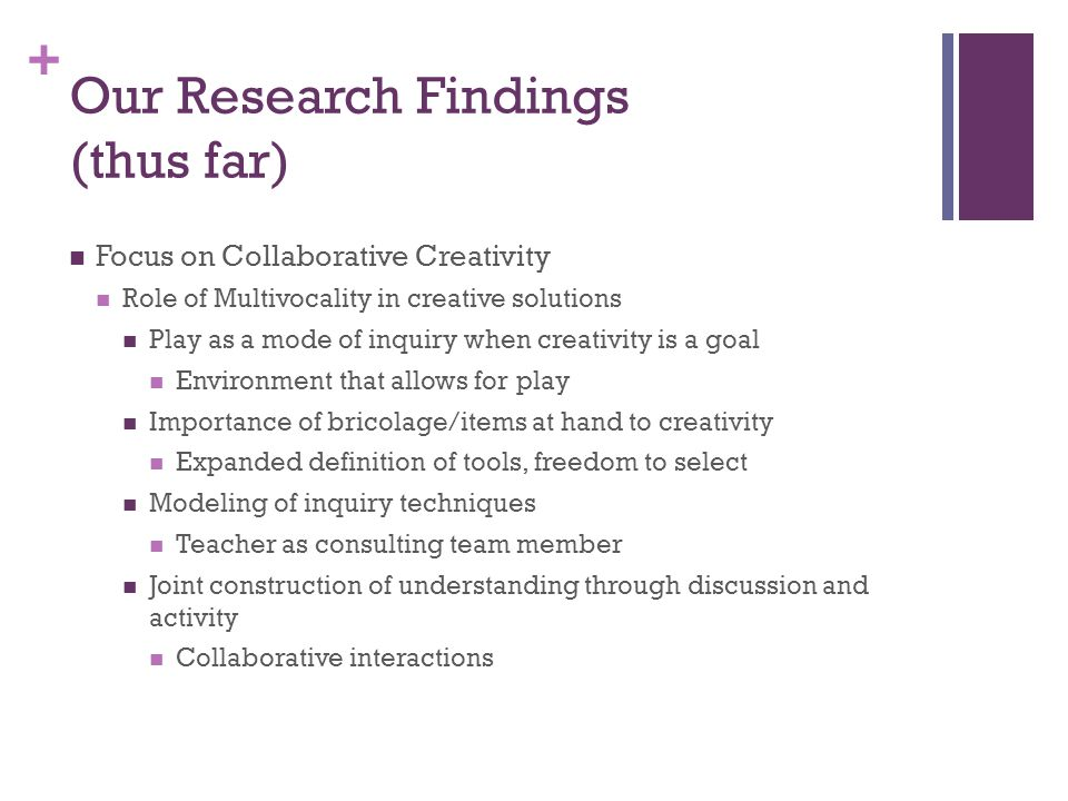 + Our Research Findings (thus far) Focus on Collaborative Creativity Role of Multivocality in creative solutions Play as a mode of inquiry when creativity is a goal Environment that allows for play Importance of bricolage/items at hand to creativity Expanded definition of tools, freedom to select Modeling of inquiry techniques Teacher as consulting team member Joint construction of understanding through discussion and activity Collaborative interactions