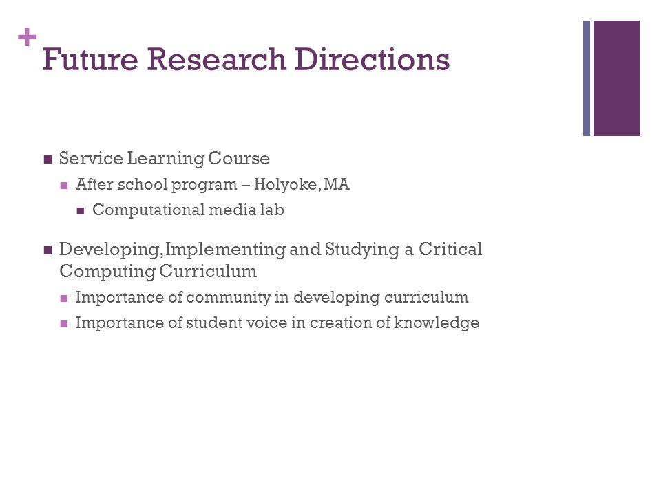 + Future Research Directions Service Learning Course After school program – Holyoke, MA Computational media lab Developing, Implementing and Studying