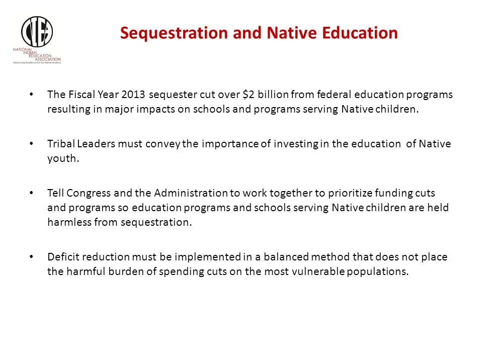 Sequestration and Native Education The Fiscal Year 2013 sequester cut over $2 billion from federal education programs resulting in major impacts on schools and programs serving Native children.