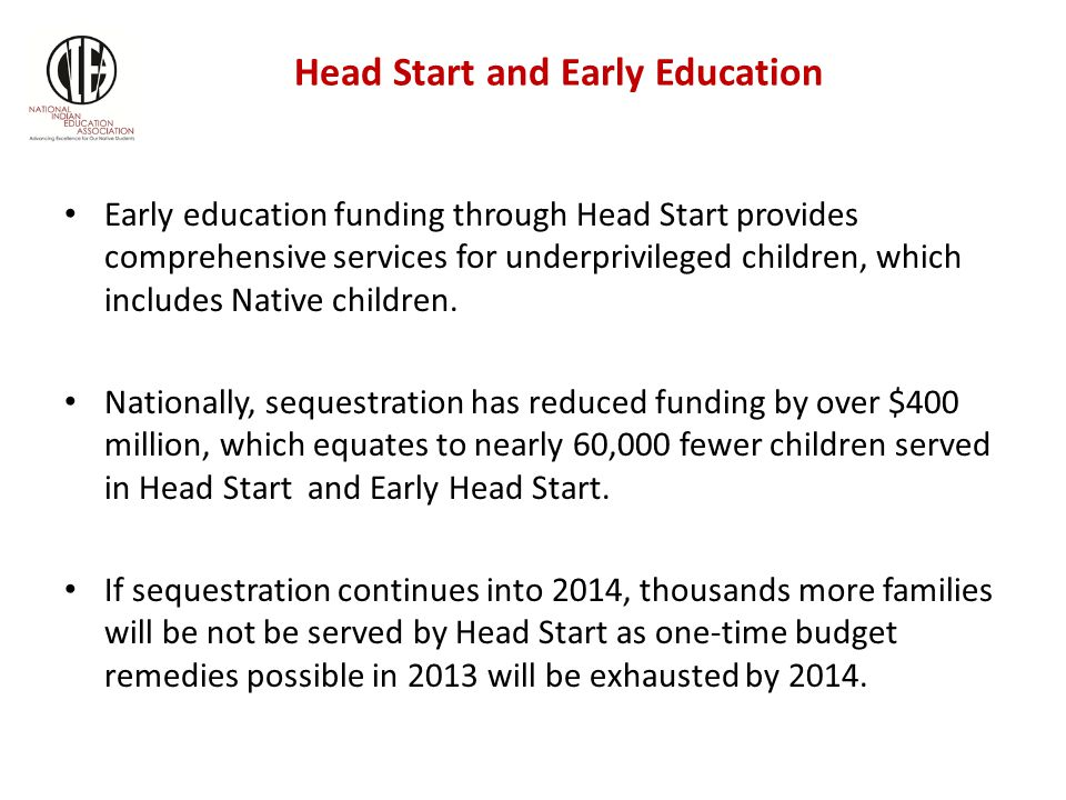 Head Start and Early Education Early education funding through Head Start provides comprehensive services for underprivileged children, which includes Native children.