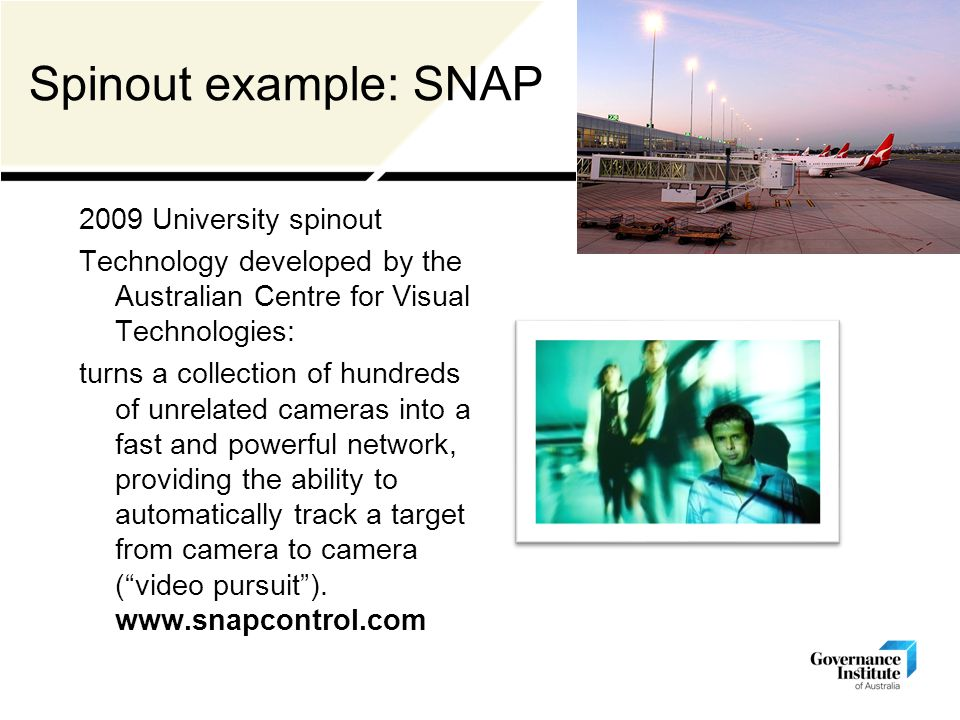 Spinout example: SNAP 2009 University spinout Technology developed by the Australian Centre for Visual Technologies: turns a collection of hundreds of unrelated cameras into a fast and powerful network, providing the ability to automatically track a target from camera to camera ( video pursuit ).