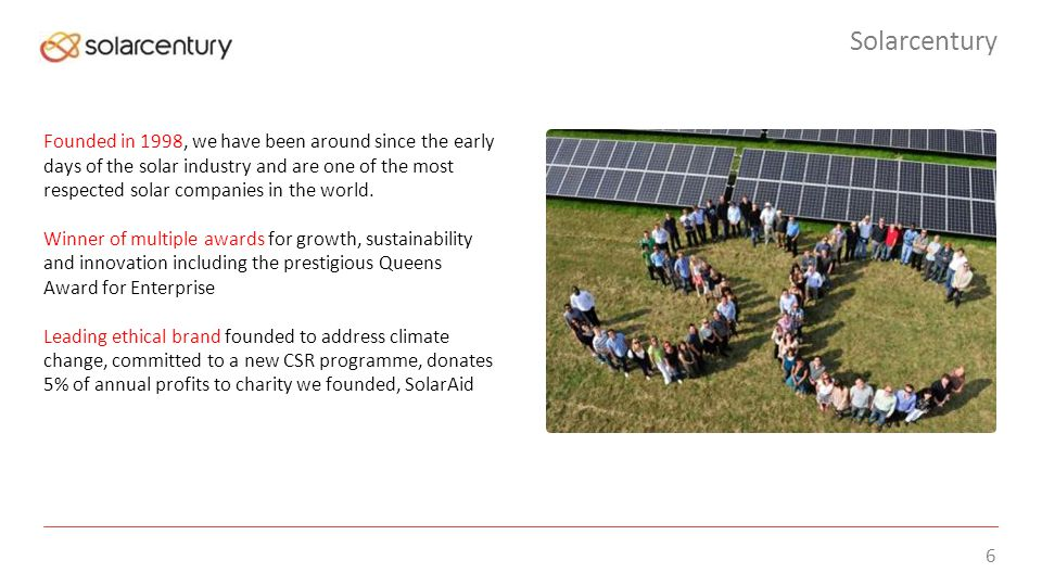 6 Solarcentury Founded in 1998, we have been around since the early days of the solar industry and are one of the most respected solar companies in the world.