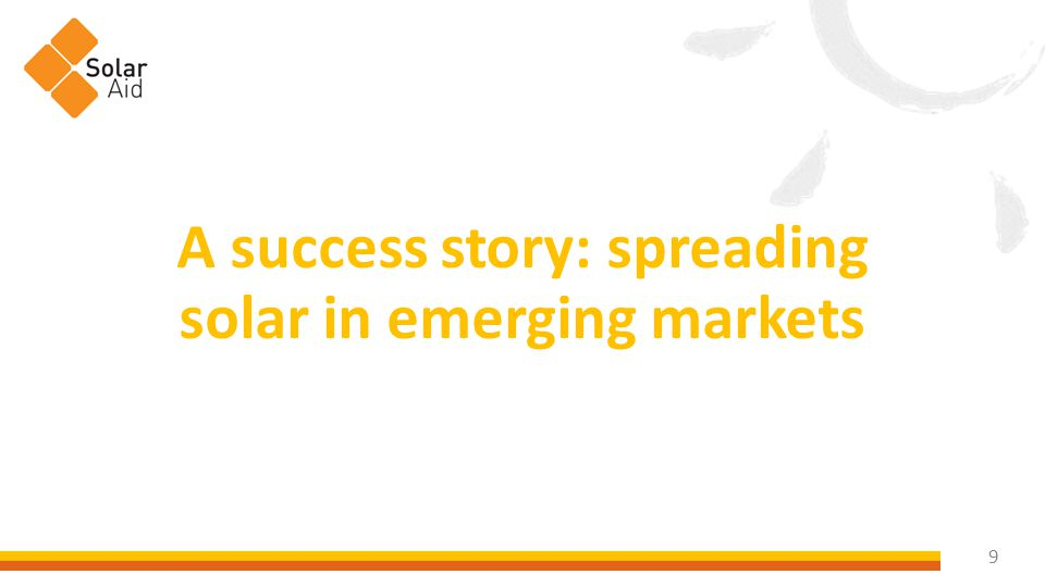 10 SolarAid is a success story; we're working with the commercial sector to demonstrate that non- traditional markets are economically viable.