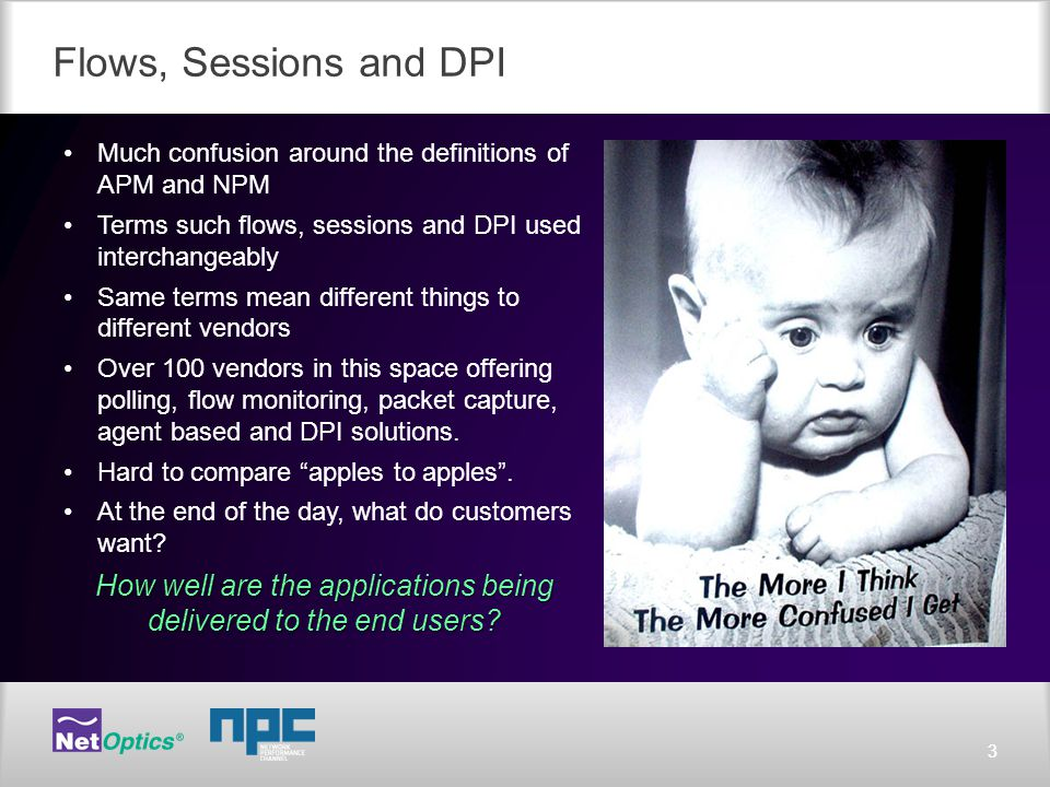 33 Flows, Sessions and DPI Much confusion around the definitions of APM and NPM Terms such flows, sessions and DPI used interchangeably Same terms mean different things to different vendors Over 100 vendors in this space offering polling, flow monitoring, packet capture, agent based and DPI solutions.