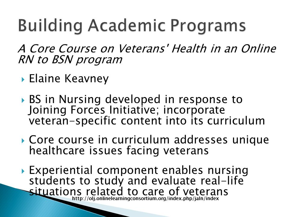 A Core Course on Veterans Health in an Online RN to BSN program  Elaine Keavney  BS in Nursing developed in response to Joining Forces Initiative; incorporate veteran-specific content into its curriculum  Core course in curriculum addresses unique healthcare issues facing veterans  Experiential component enables nursing students to study and evaluate real-life situations related to care of veterans http://olj.onlinelearningconsortium.org/index.php/jaln/index