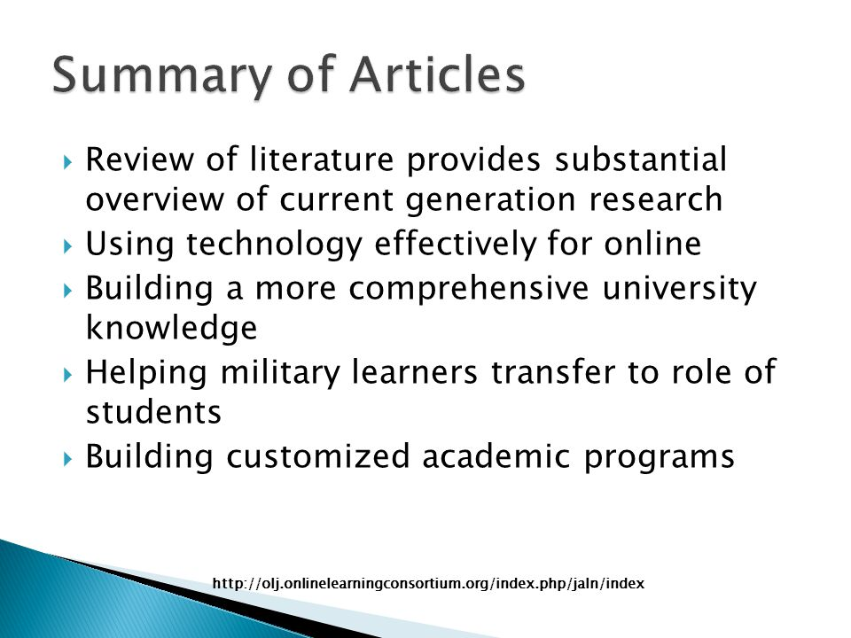  Review of literature provides substantial overview of current generation research  Using technology effectively for online  Building a more comprehensive university knowledge  Helping military learners transfer to role of students  Building customized academic programs http://olj.onlinelearningconsortium.org/index.php/jaln/index