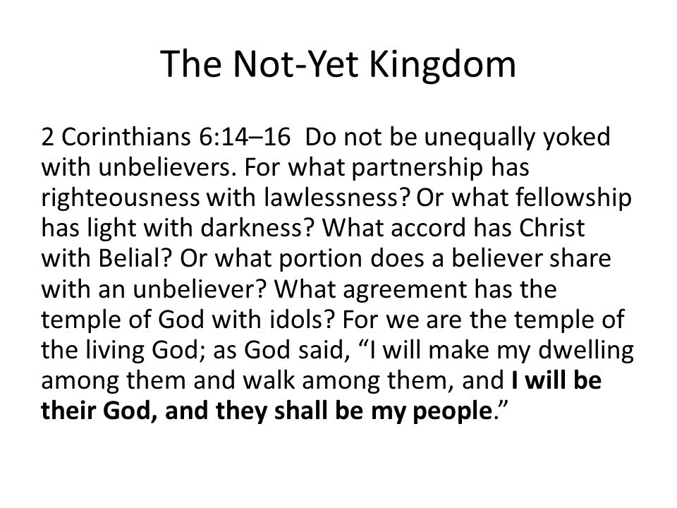 The Not-Yet Kingdom 2 Corinthians 6:14–16 Do not be unequally yoked with unbelievers.