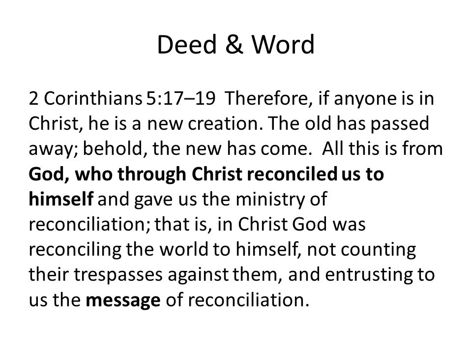 Deed & Word 2 Corinthians 5:17–19 Therefore, if anyone is in Christ, he is a new creation.
