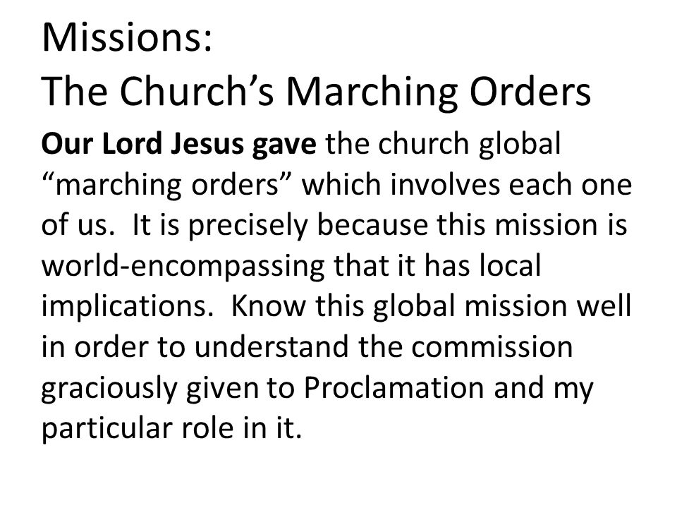 Missions: The Church's Marching Orders Our Lord Jesus gave the church global marching orders which involves each one of us.