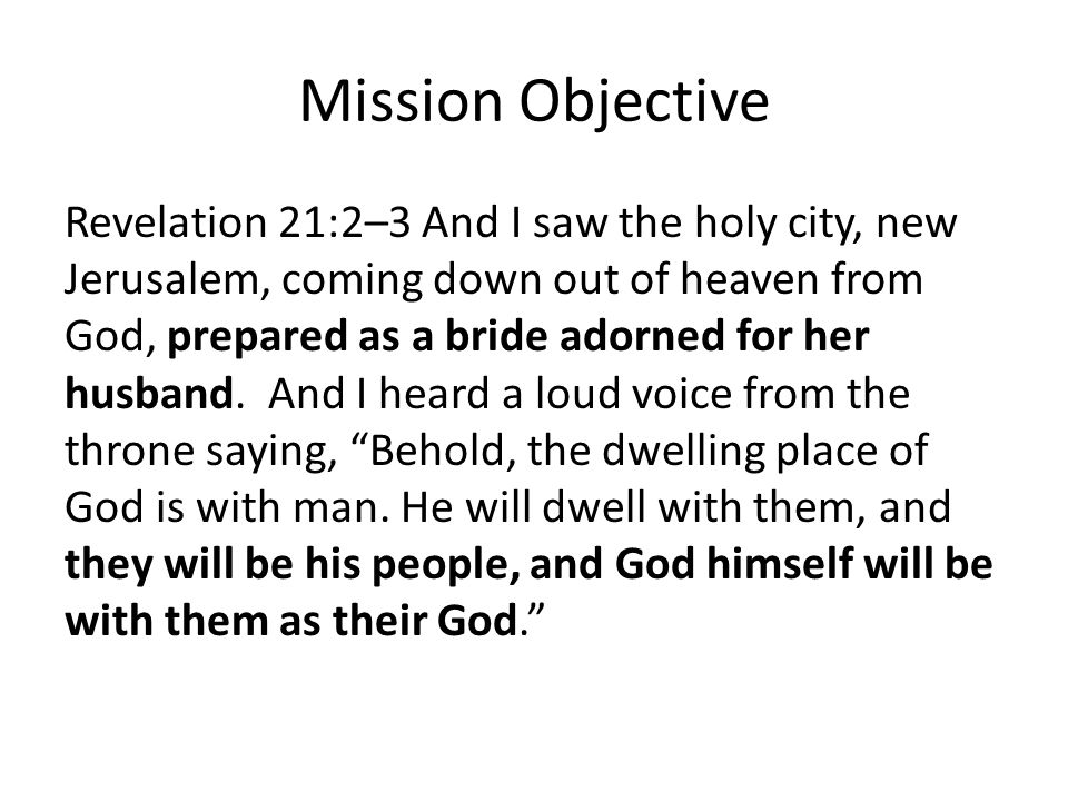 Mission Objective Revelation 21:2–3 And I saw the holy city, new Jerusalem, coming down out of heaven from God, prepared as a bride adorned for her husband.
