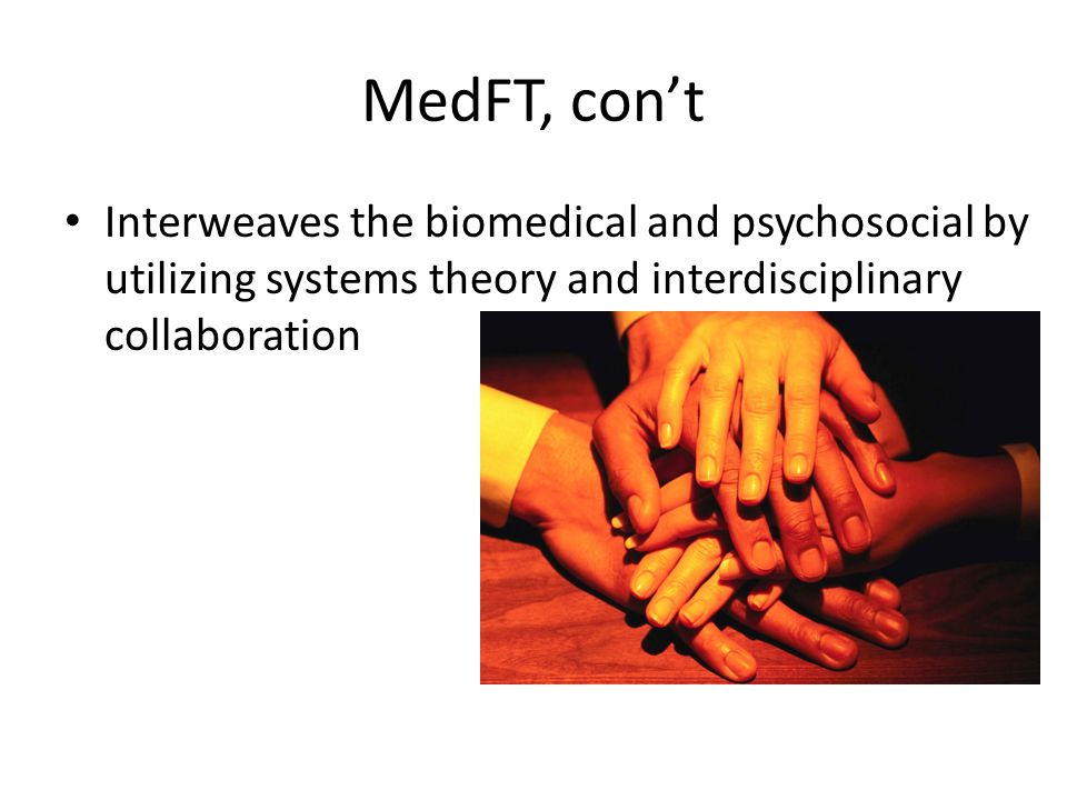 MedFT, con't Interweaves the biomedical and psychosocial by utilizing systems theory and interdisciplinary collaboration