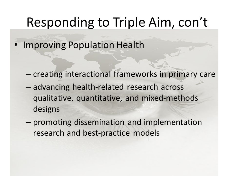 Responding to Triple Aim, con't Improving Population Health – creating interactional frameworks in primary care – advancing health-related research across qualitative, quantitative, and mixed-methods designs – promoting dissemination and implementation research and best-practice models