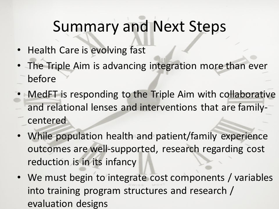 Summary and Next Steps Health Care is evolving fast The Triple Aim is advancing integration more than ever before MedFT is responding to the Triple Aim with collaborative and relational lenses and interventions that are family- centered While population health and patient/family experience outcomes are well-supported, research regarding cost reduction is in its infancy We must begin to integrate cost components / variables into training program structures and research / evaluation designs