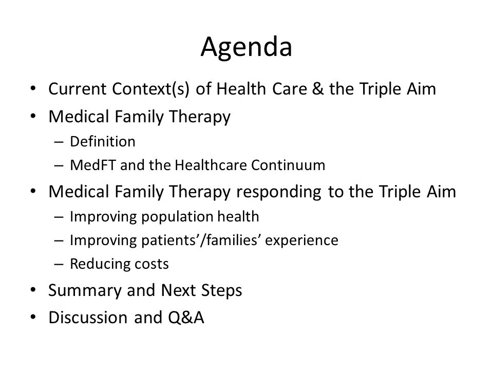 Agenda Current Context(s) of Health Care & the Triple Aim Medical Family Therapy – Definition – MedFT and the Healthcare Continuum Medical Family Therapy responding to the Triple Aim – Improving population health – Improving patients'/families' experience – Reducing costs Summary and Next Steps Discussion and Q&A
