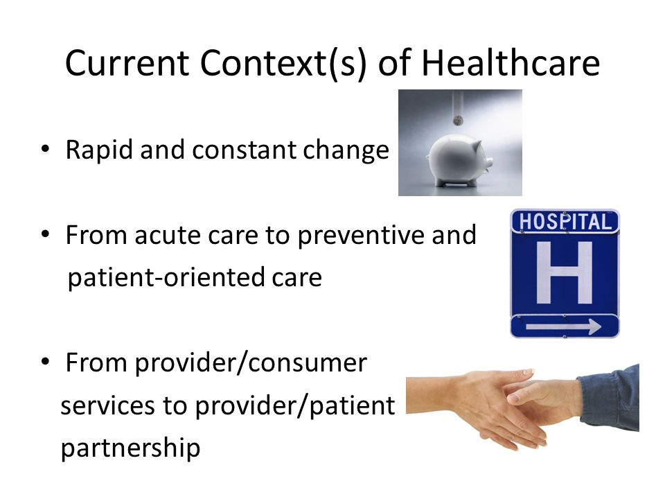 Current Context(s) of Healthcare Rapid and constant change From acute care to preventive and patient-oriented care From provider/consumer services to provider/patient partnership