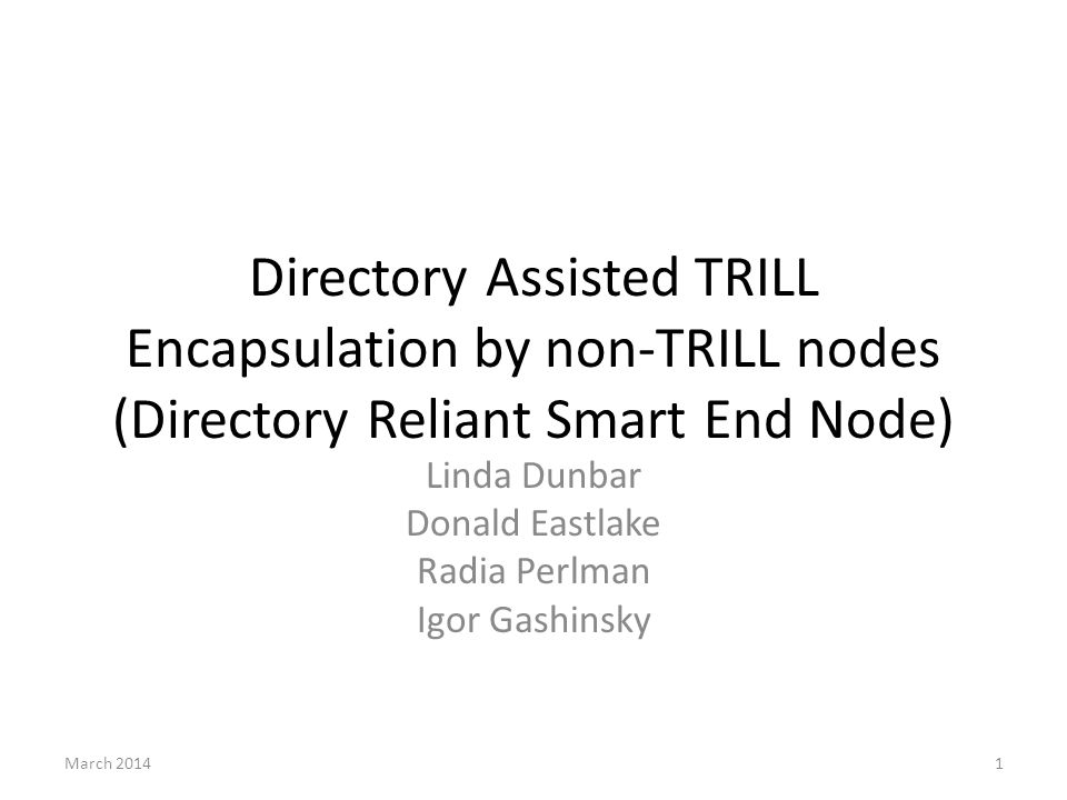 History 2011: stripped from draft-dunbar-trill-directory-assisted-edge draft-dunbar-trill-directory-assisted-edge March 2013: – revised to reflect progress made by draft-ietf-trill-directory- framework and draft-dunbar-trill-scheme-for-directory-assist July 2013: – Emphasized the benefits of pre-encapsulation – Described why/how pre-encapsulation can limit MAC Address table size as VLANs getting more fragmented.