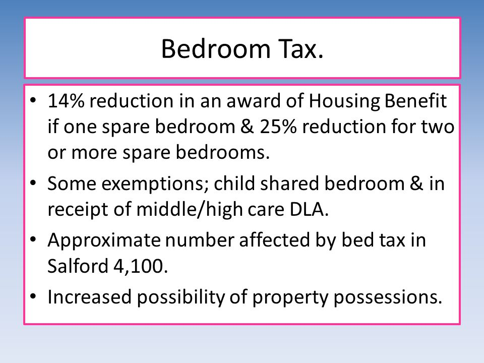 Bedroom Tax. 14% reduction in an award of Housing Benefit if one spare bedroom & 25% reduction for two or more spare bedrooms. Some exemptions; child
