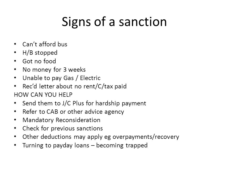 Signs of a sanction Can't afford bus H/B stopped Got no food No money for 3 weeks Unable to pay Gas / Electric Rec'd letter about no rent/C/tax paid HOW CAN YOU HELP Send them to J/C Plus for hardship payment Refer to CAB or other advice agency Mandatory Reconsideration Check for previous sanctions Other deductions may apply eg overpayments/recovery Turning to payday loans – becoming trapped