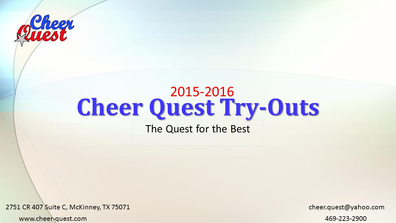 2015-2016 Cheer Quest Try-Outs The Quest for the Best 2751 CR 407 Suite C, McKinney, TX 75071 469-223-2900www.cheer-quest.com cheer.quest@yahoo.com
