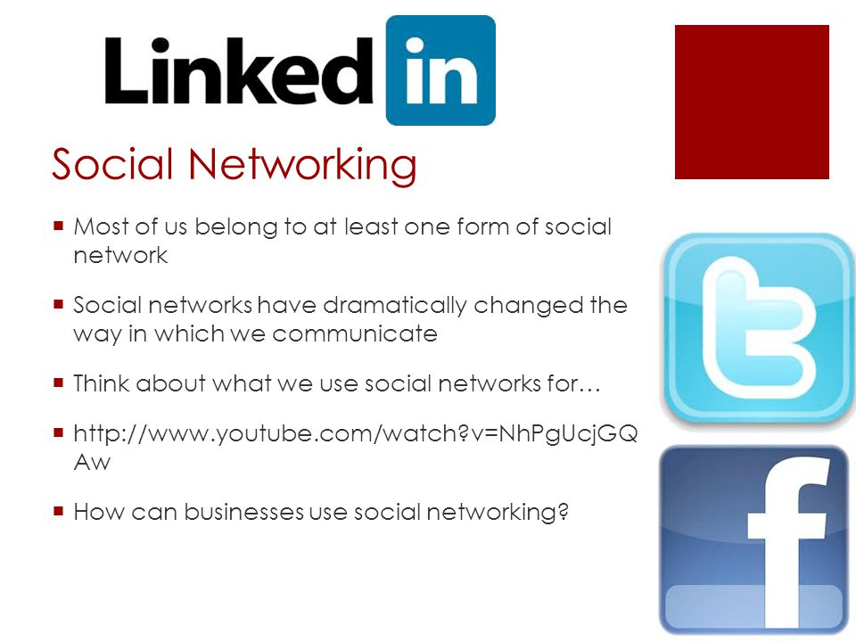 Social Networking  Most of us belong to at least one form of social network  Social networks have dramatically changed the way in which we communicate  Think about what we use social networks for…  http://www.youtube.com/watch v=NhPgUcjGQ Aw  How can businesses use social networking