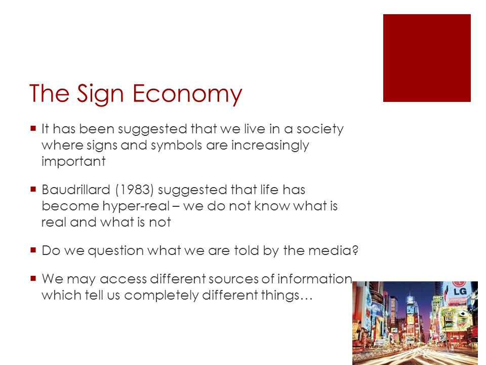 The Sign Economy  It has been suggested that we live in a society where signs and symbols are increasingly important  Baudrillard (1983) suggested that life has become hyper-real – we do not know what is real and what is not  Do we question what we are told by the media.