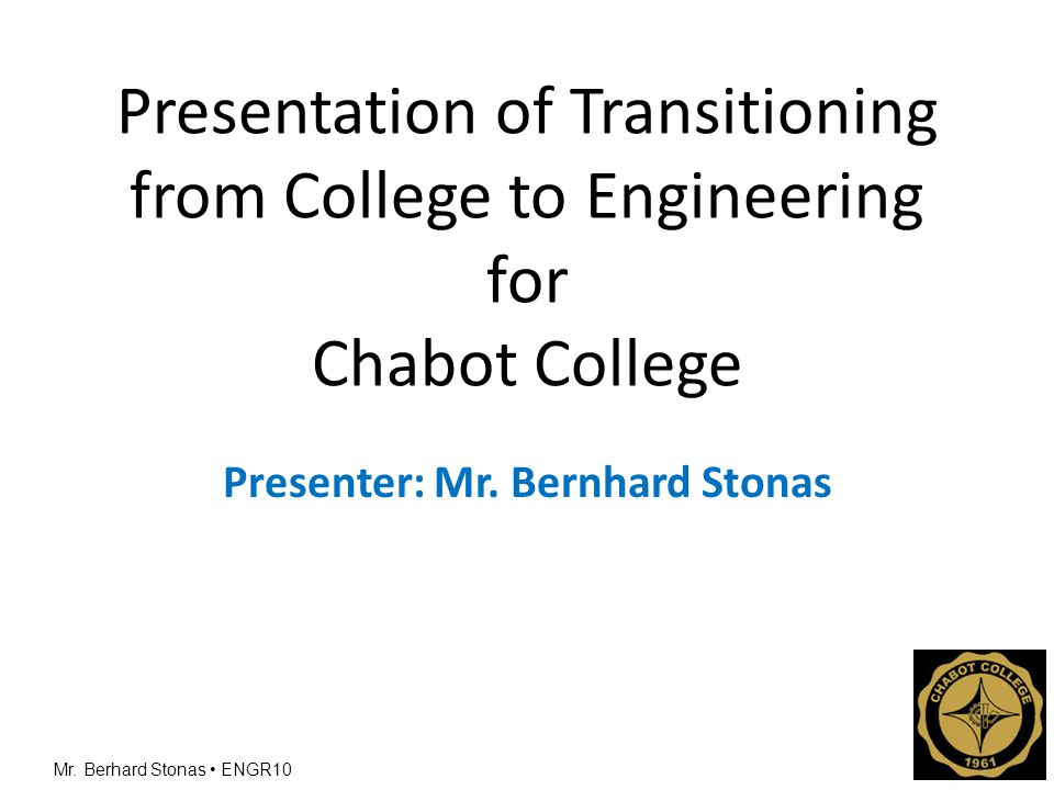 Mr. Berhard Stonas ENGR10 Presentation of Transitioning from College to Engineering for Chabot College Presenter: Mr. Bernhard Stonas