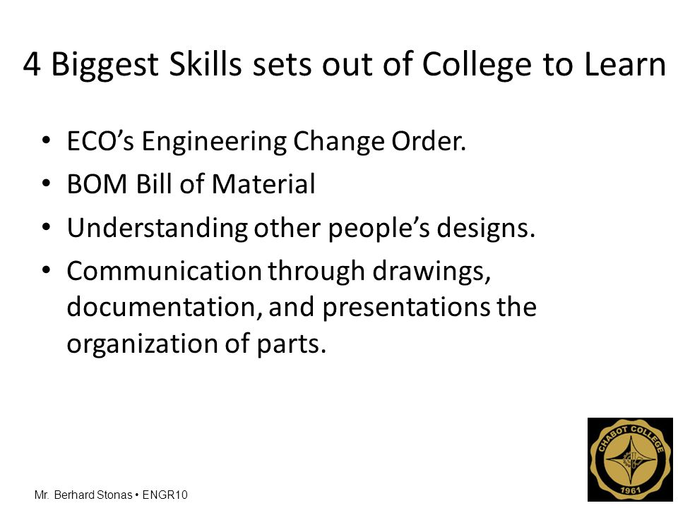 Mr. Berhard Stonas ENGR10 4 Biggest Skills sets out of College to Learn ECO's Engineering Change Order. BOM Bill of Material Understanding other peopl