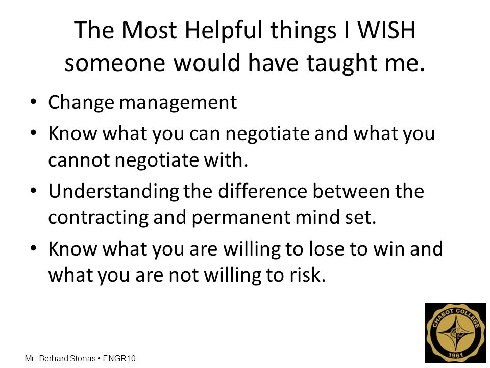 Mr. Berhard Stonas ENGR10 The Most Helpful things I WISH someone would have taught me. Change management Know what you can negotiate and what you cann