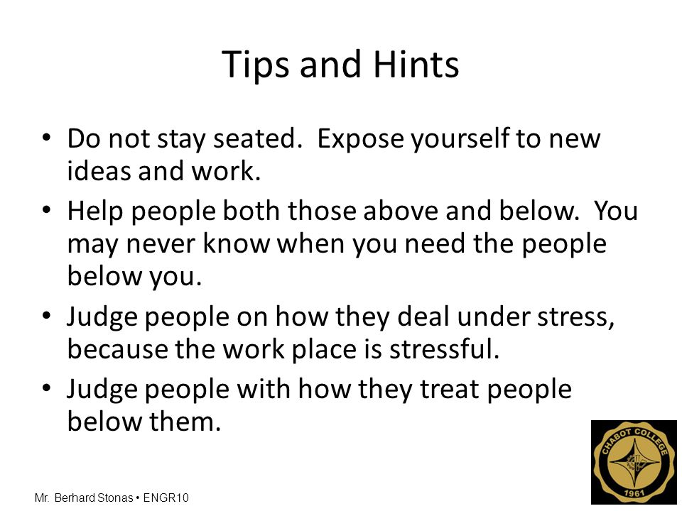 Mr.Berhard Stonas ENGR10 Tips and Hints Do not stay seated.