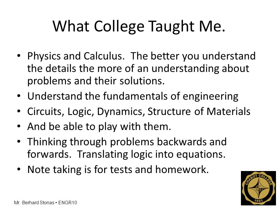 Mr. Berhard Stonas ENGR10 What College Taught Me. Physics and Calculus. The better you understand the details the more of an understanding about probl