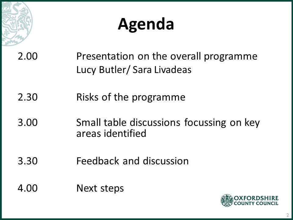 Agenda 2.00Presentation on the overall programme Lucy Butler/ Sara Livadeas 2.30Risks of the programme 3.00Small table discussions focussing on key areas identified 3.30Feedback and discussion 4.00Next steps 2