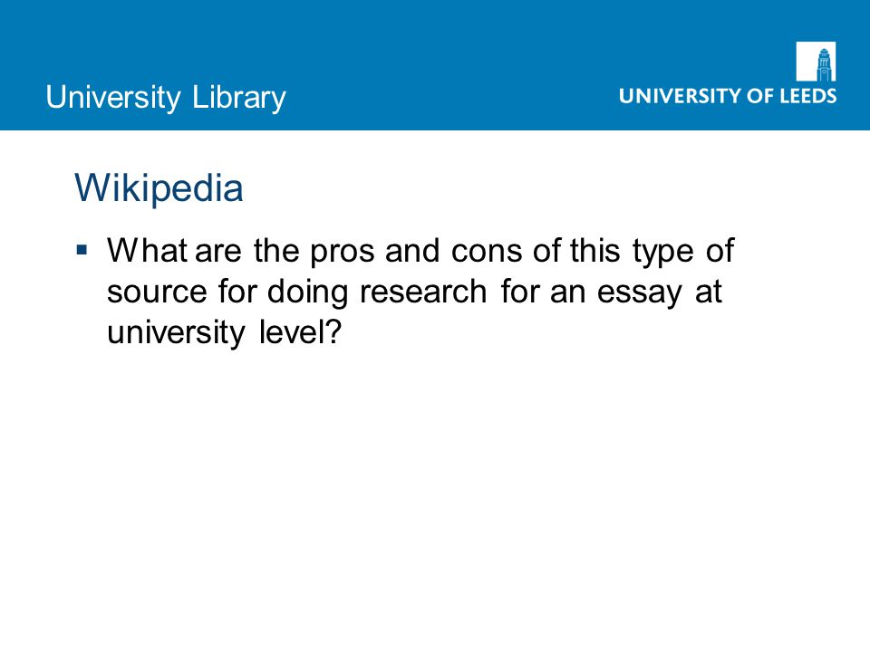 University Library Wikipedia  What are the pros and cons of this type of source for doing research for an essay at university level