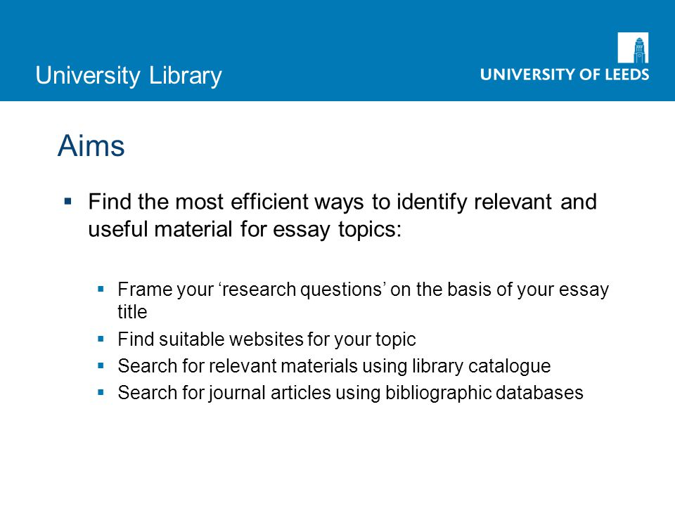 University Library Aims  Find the most efficient ways to identify relevant and useful material for essay topics:  Frame your 'research questions' on the basis of your essay title  Find suitable websites for your topic  Search for relevant materials using library catalogue  Search for journal articles using bibliographic databases
