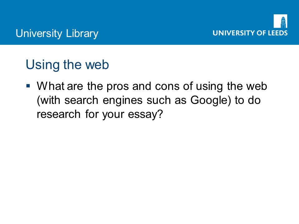 University Library Using the web  What are the pros and cons of using the web (with search engines such as Google) to do research for your essay