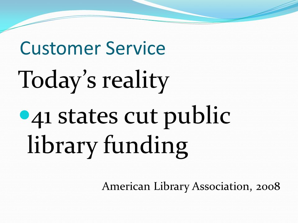 Customer Service Today's reality 41 states cut public library funding American Library Association, 2008