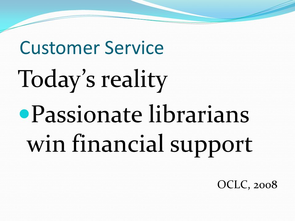 Customer Service Today's reality Passionate librarians win financial support OCLC, 2008
